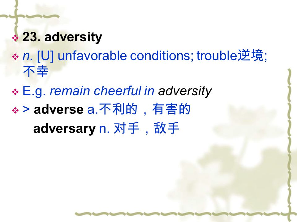 23. adversity n. [U] unfavorable conditions; trouble逆境; 不幸. E.g. remain cheerful in adversity. > adverse a.不利的,有害的.